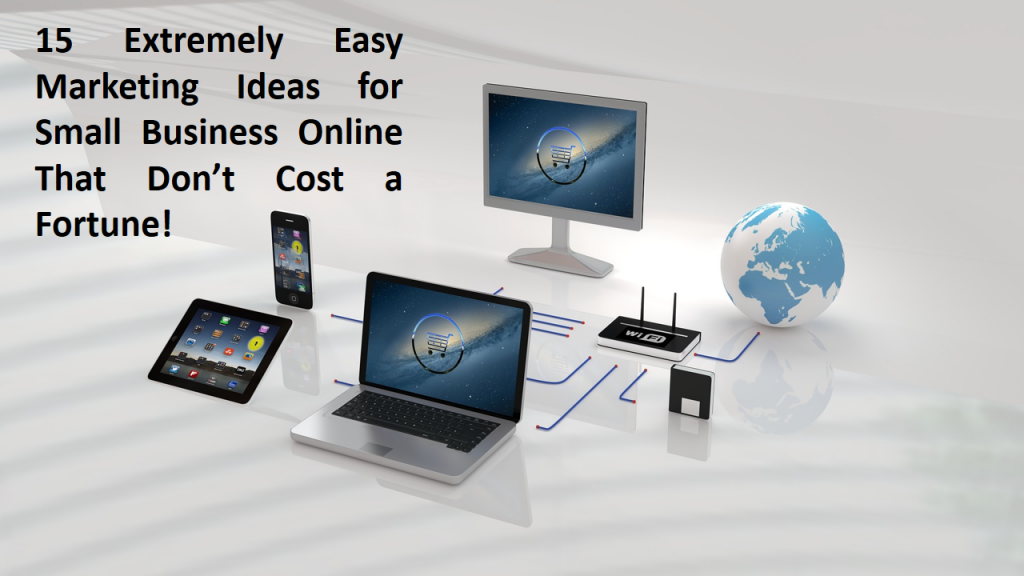 15 Extremely Easy Marketing Ideas for Small Business Online That Don't Cost a Fortune!