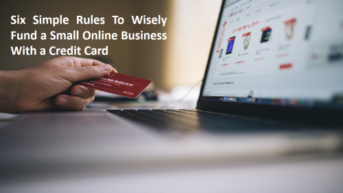 6 Simple Rules To Wisely Fund a Small Online Business With a Credit Card